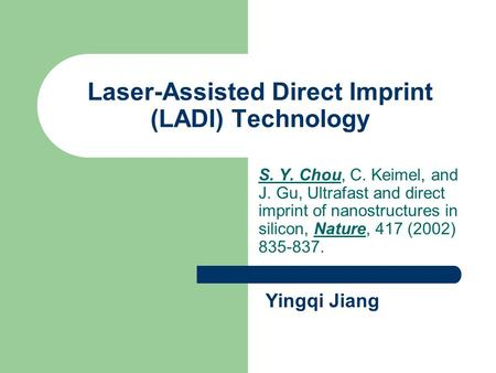 Laser-Assisted Direct Imprint (LADI) Technology S. Y. Chou, C. Keimel, and J. Gu, Ultrafast and direct imprint of nanostructures in silicon, Nature, 417.