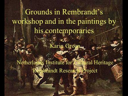 Grounds in Rembrandt's workshop and in the paintings by his contemporaries Karin Groen Netherlands Institute for Cultural Heritage Rembrandt Research Project.