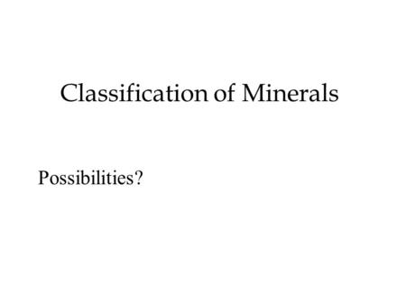 Classification of Minerals Possibilities?. Chemical composition Gold, Silver, Sulfur Native elements Au, Ag, S Sulfides Pyrite, Galena FeS, PbS Hematite,