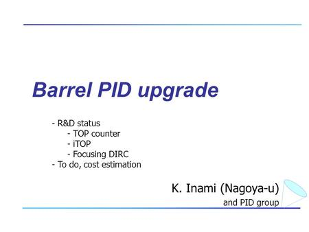 Barrel PID upgrade K. Inami (Nagoya-u) and PID group - R&D status - TOP counter - iTOP - Focusing DIRC - To do, cost estimation.