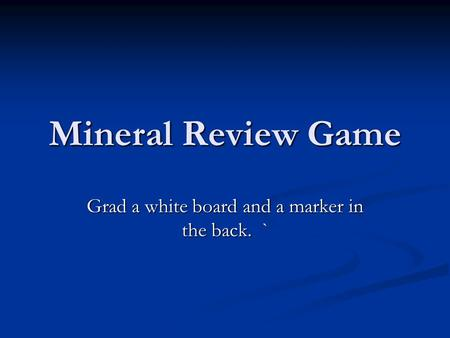 Mineral Review Game Grad a white board and a marker in the back. `