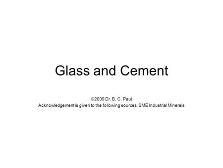 Glass and Cement ©2009 Dr. B. C. Paul Acknowledgement is given to the following sources, SME Industrial Minerals.
