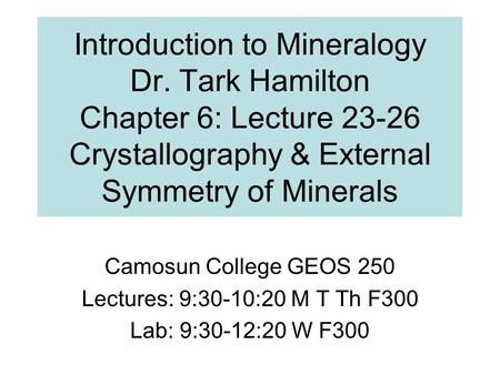Introduction to Mineralogy Dr. Tark Hamilton Chapter 6: Lecture 23-26 Crystallography & External Symmetry of Minerals Camosun College GEOS 250 Lectures: