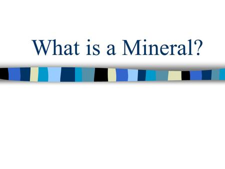What is a Mineral?. To be considered a mineral, the object MUST possess all 5 of the following characteristics…