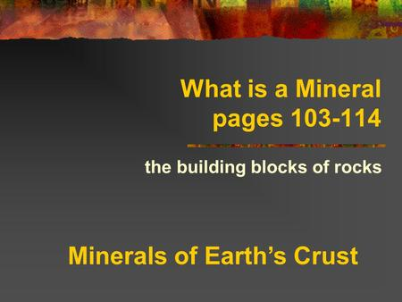What is a Mineral pages 103-114 the building blocks of rocks Minerals of Earth's Crust.