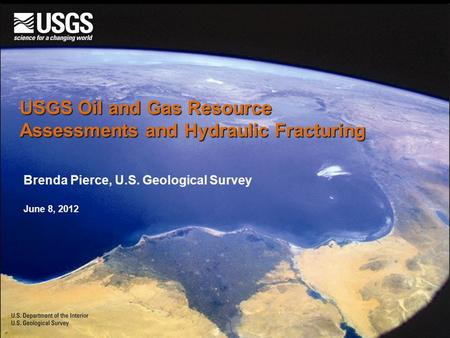 USGS Oil and Gas Resource Assessments and Hydraulic Fracturing Brenda Pierce, U.S. Geological Survey June 8, 2012.
