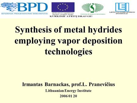 Synthesis of metal hydrides employing vapor deposition technologies Irmantas Barnackas, prof.L. Pranevičius Lithuanian Energy Institute 2006 01 20.