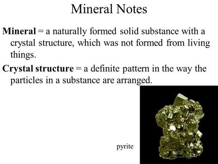 Mineral Notes Mineral = a naturally formed solid substance with a crystal structure, which was not formed from living things. Crystal structure = a definite.