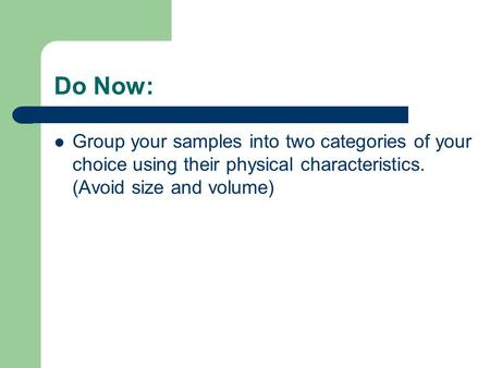 Do Now: Group your samples into two categories of your choice using their physical characteristics. (Avoid size and volume)