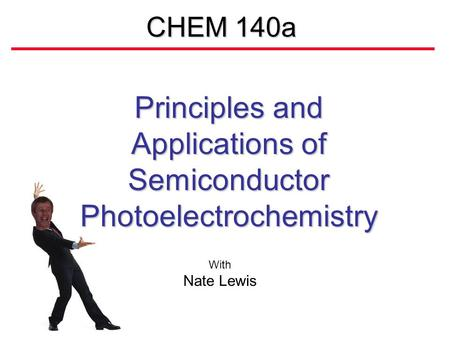 CHEM 140a Principles and Applications of Semiconductor Photoelectrochemistry With Nate Lewis.