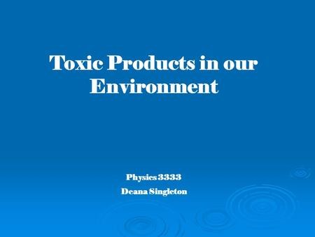 Toxic Products in our Environment Physics 3333 Deana Singleton.