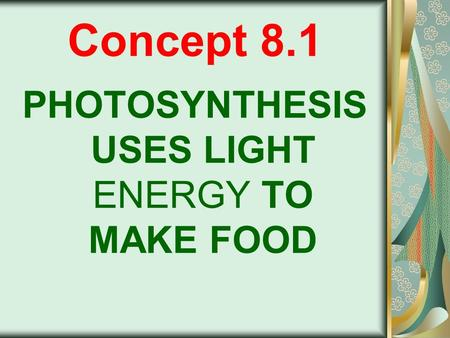 Concept 8.1 PHOTOSYNTHESIS USES LIGHT ENERGY TO MAKE FOOD.