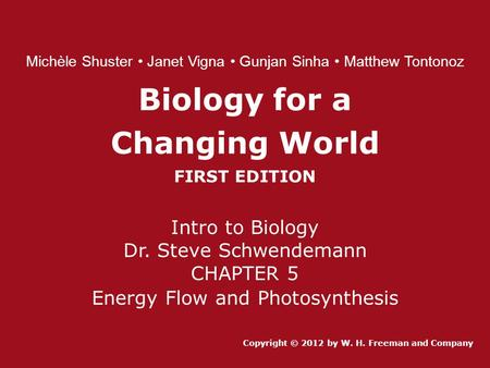 Biology for a Changing World FIRST EDITION Intro to Biology Dr. Steve Schwendemann CHAPTER 5 Energy Flow and Photosynthesis Copyright © 2012 by W. H. Freeman.