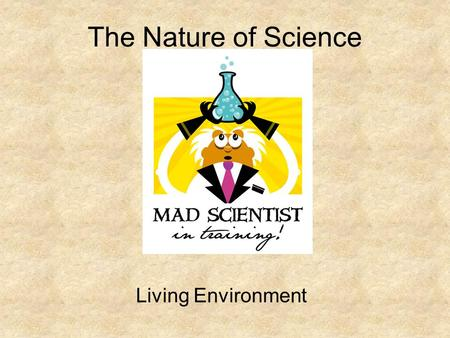 The Nature of Science Living Environment. What is Science? Science: knowledge based on the study of nature Theory: explanation of a natural phenomenon.