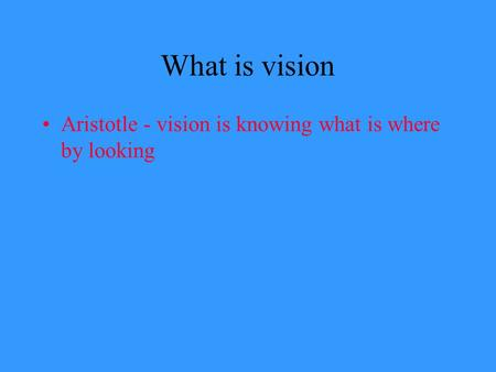What is vision Aristotle - vision is knowing what is where by looking.