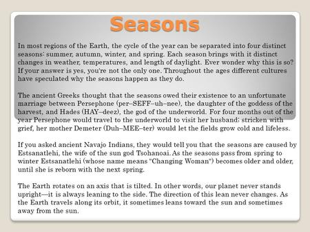 Seasons In most regions of the Earth, the cycle of the year can be separated into four distinct seasons: summer, autumn, winter, and spring. Each season.