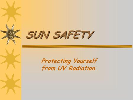 SUN SAFETY Protecting Yourself from UV Radiation.