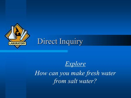 Direct Inquiry Direct Inquiry Explore How can you make fresh water from salt water?
