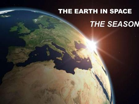THE EARTH IN SPACE THE SEASONS The Earth in Space.