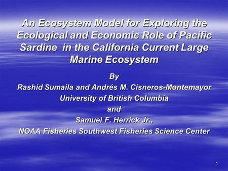 1 An Ecosystem Model for Exploring the Ecological and Economic Role of Pacific Sardine in the California Current Large Marine Ecosystem By Rashid Sumaila.