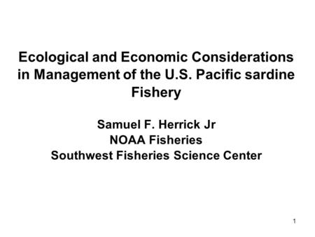 1 Ecological and Economic Considerations in Management of the U.S. Pacific sardine Fishery Samuel F. Herrick Jr NOAA Fisheries Southwest Fisheries Science.