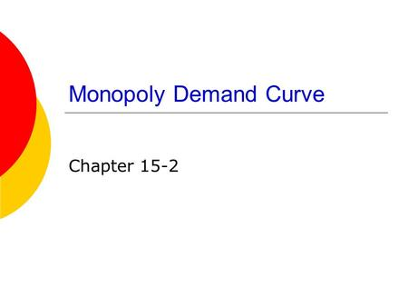 Monopoly Demand Curve Chapter 15-2. The Demand Curve Facing a Monopoly Firm  In any market, the industry demand curve is downward- sloping. This is the.