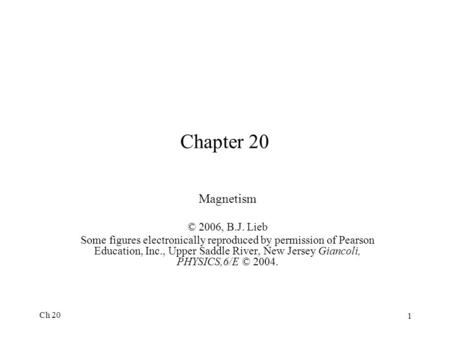 Ch 20 1 Chapter 20 Magnetism © 2006, B.J. Lieb Some figures electronically reproduced by permission of Pearson Education, Inc., Upper Saddle River, New.