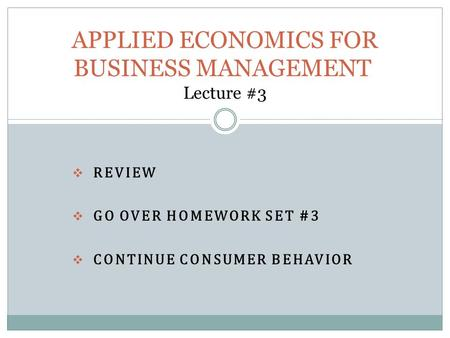  REVIEW  GO OVER HOMEWORK SET #3  CONTINUE CONSUMER BEHAVIOR APPLIED ECONOMICS FOR BUSINESS MANAGEMENT Lecture #3.