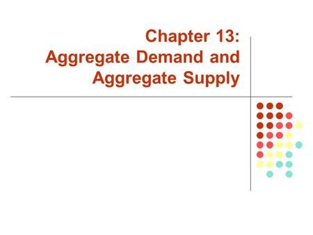 Chapter 13: Aggregate Demand and Aggregate Supply.