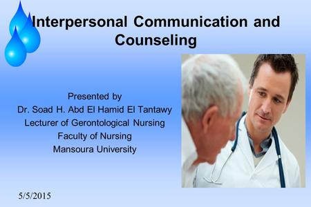 5/5/2015 Interpersonal Communication and Counseling Presented by Dr. Soad H. Abd El Hamid El Tantawy Lecturer of Gerontological Nursing Faculty of Nursing.