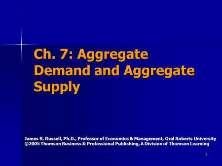 1 Ch. 7: Aggregate Demand and Aggregate Supply James R. Russell, Ph.D., Professor of Economics & Management, Oral Roberts University ©2005 Thomson Business.