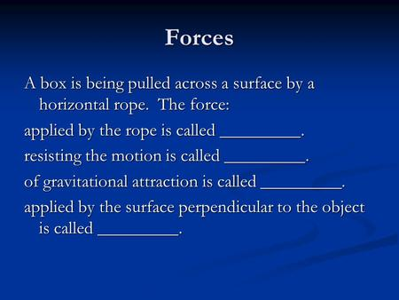 Forces A box is being pulled across a surface by a horizontal rope. The force: applied by the rope is called _________. resisting the motion is called.