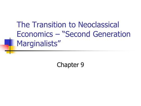 "The Transition to Neoclassical Economics – ""Second Generation Marginalists"" Chapter 9."