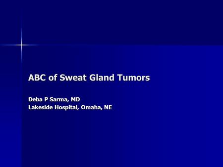 ABC of Sweat Gland Tumors Deba P Sarma, MD Lakeside Hospital, Omaha, NE.