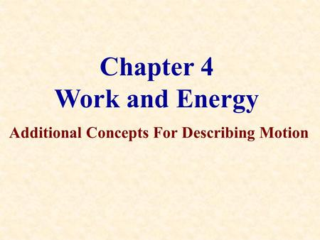 Chapter 4 Work and Energy Additional Concepts For Describing Motion.