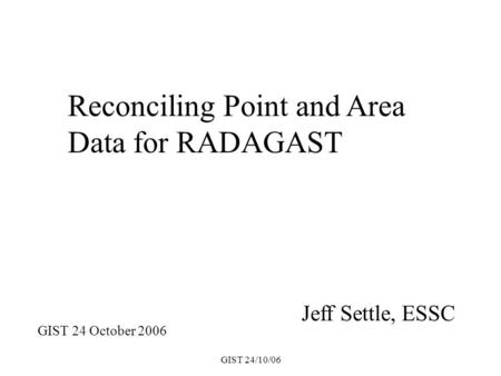 GIST 24/10/06 Jeff Settle, ESSC Reconciling Point and Area Data for RADAGAST GIST 24 October 2006.