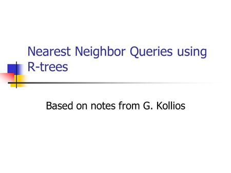 Nearest Neighbor Queries using R-trees Based on notes from G. Kollios.