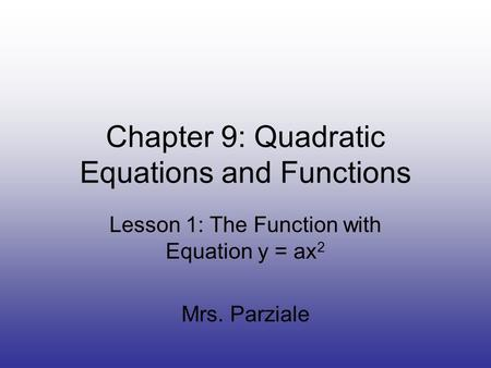 Chapter 9: Quadratic Equations and Functions Lesson 1: The Function with Equation y = ax 2 Mrs. Parziale.