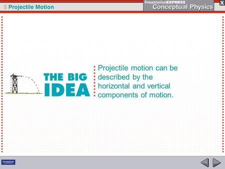 5 Projectile Motion Projectile motion can be described by the horizontal and vertical components of motion.
