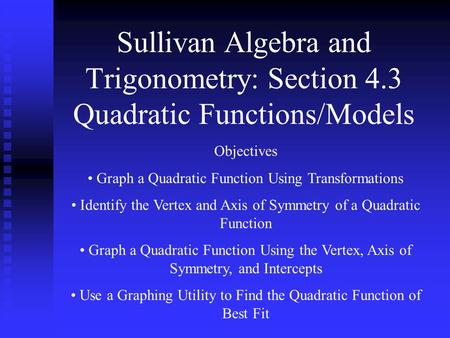 Sullivan Algebra and Trigonometry: Section 4.3 Quadratic Functions/Models Objectives Graph a Quadratic Function Using Transformations Identify the Vertex.
