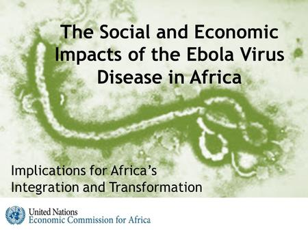 The Social and Economic Impacts of the Ebola Virus Disease in Africa Implications for Africa's Integration and Transformation.