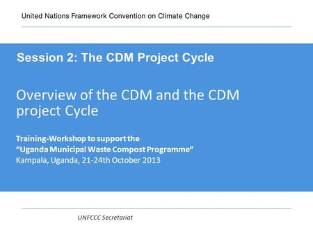 "UNFCCC Secretariat Overview of the CDM and the CDM project Cycle Training-Workshop to support the ""Uganda Municipal Waste Compost Programme"" Kampala, Uganda,"