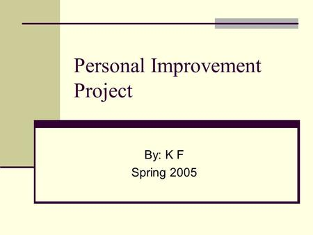 Personal Improvement Project By: K F Spring 2005.