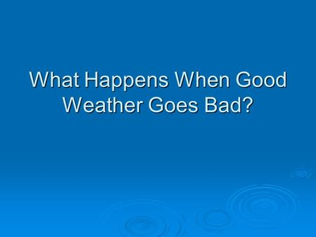 What Happens When Good Weather Goes Bad?. Storms  A Storm is a violent disturbance in the atmosphere  Cause sudden changes in air pressure  Cause rapid.