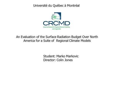 An Evaluation of the Surface Radiation Budget Over North America for a Suite of Regional Climate Models Student: Marko Markovic Director: Colin Jones Université.