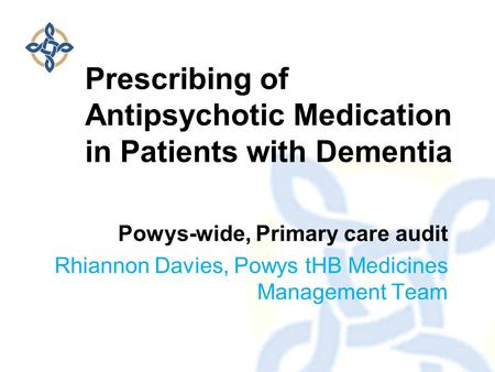 Powys-wide, Primary care audit Rhiannon Davies, Powys tHB Medicines Management Team Prescribing of Antipsychotic Medication in Patients with Dementia.