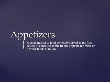 { Appetizers A small morsel of food generally served as the first course of a meal to stimulate the appetite for more or heavier foods to follow.