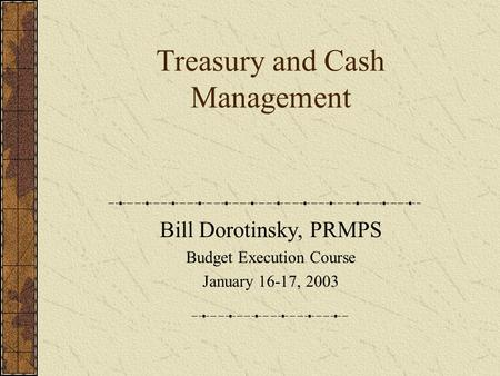 Treasury and Cash Management Bill Dorotinsky, PRMPS Budget Execution Course January 16-17, 2003.