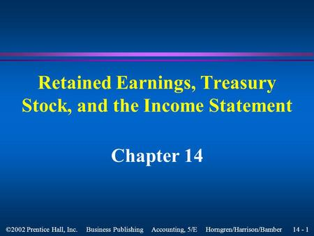 14 - 1 ©2002 Prentice Hall, Inc. Business Publishing Accounting, 5/E Horngren/Harrison/Bamber Retained Earnings, Treasury Stock, and the Income Statement.