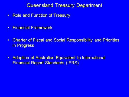 Queensland Treasury Department Role and Function of Treasury Financial Framework Charter of Fiscal and Social Responsibility and Priorities in Progress.